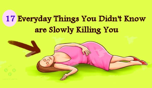 17 Everyday Things You Didn't Know are Slowly Killing You