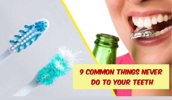 9 Common Things Dentists Say You Should Never Do To Your Teeth: