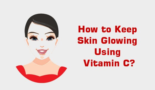 How to Keep Skin Glowing Using Vitamin C?